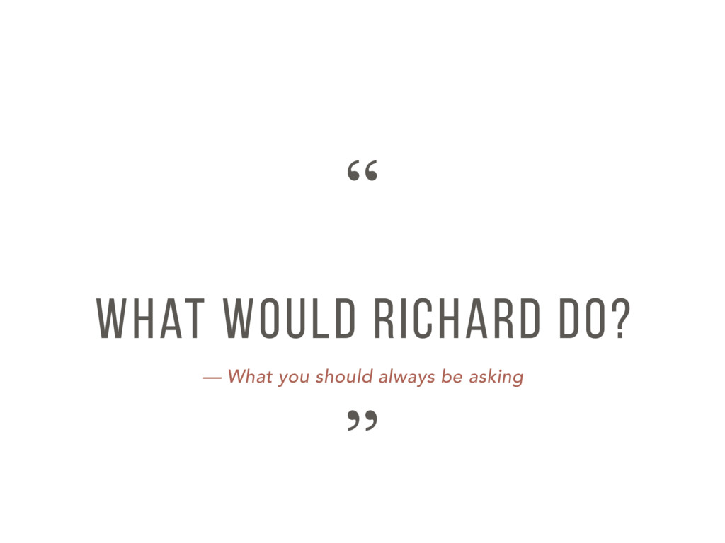 — What you should always be asking What would R...