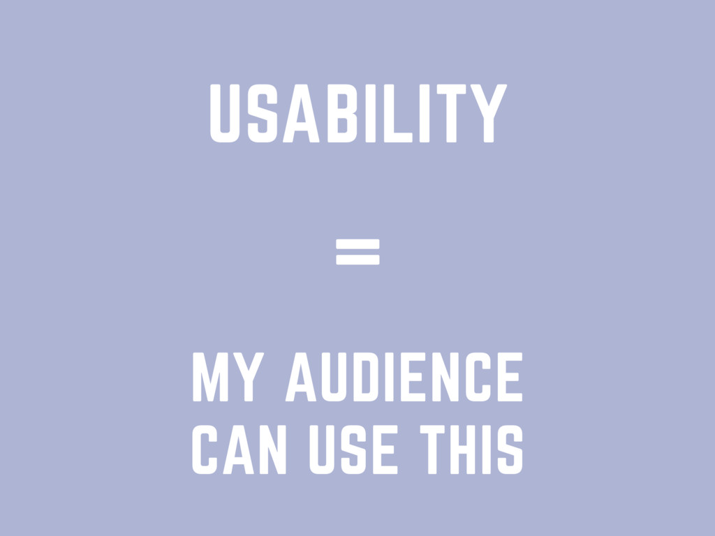 USABILITY MY AUDIENCE CAN USE THIS =
