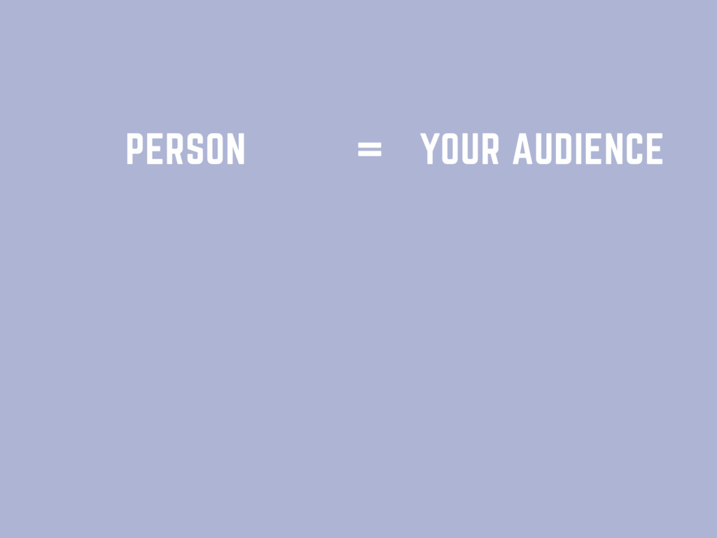 PERSON YOUR AUDIENCE =