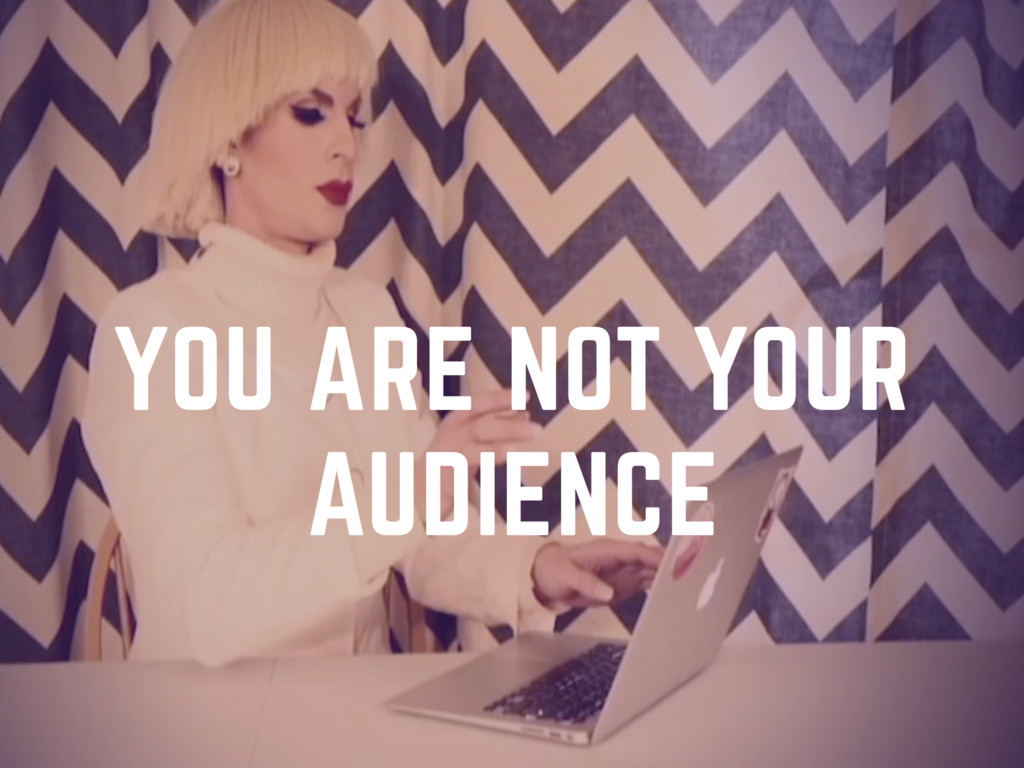 YOU ARE NOT YOUR AUDIENCE