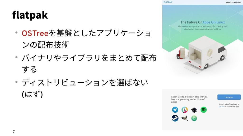7 flatpak ● OSTreeを基盤としたアプリケーショ ンの配布技術 ● バイナリやラ...
