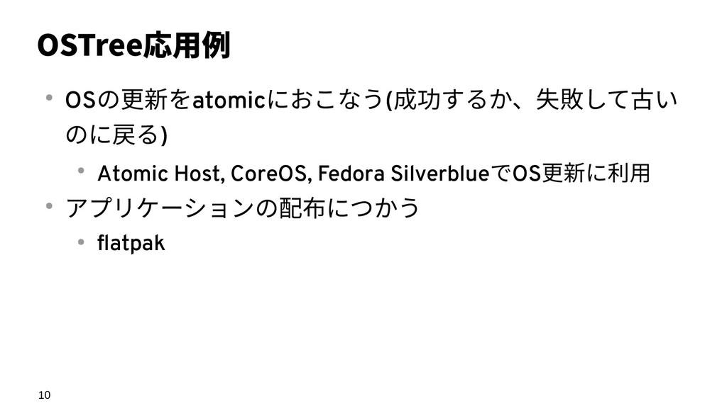 10 OSTree応用例 ● OSの更新をatomicにおこなう(成功するか、失敗して古い の...