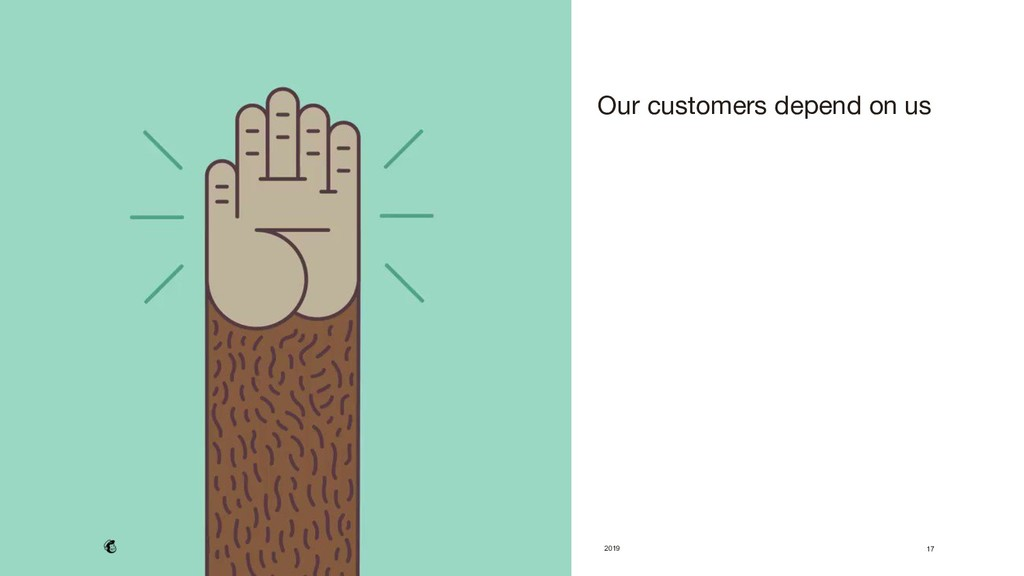 2019 17  Our customers depend on us