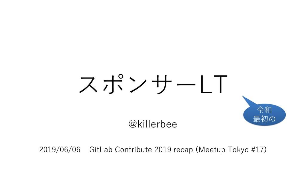スポンサーLT @killerbee 2019/06/06 GitLab Contribute...
