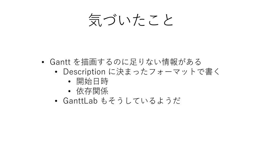 • Gantt を描画するのに足りない情報がある • Description に決まったフォー...