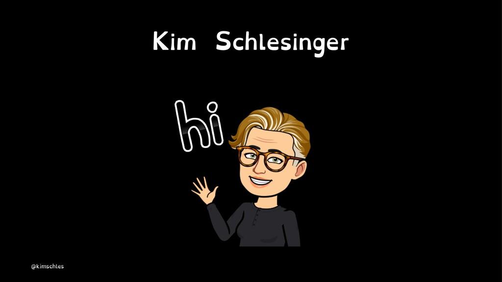 Kim Schlesinger @kimschles