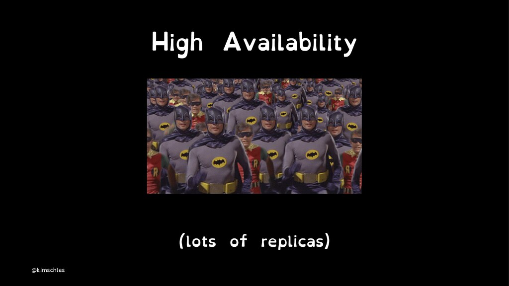 High Availability (lots of replicas) @kimschles