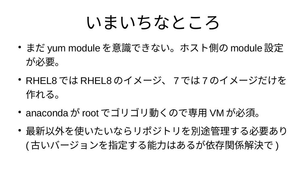 いまいちなところ ● まだ yum module を意識できない。ホスト側の module 設...