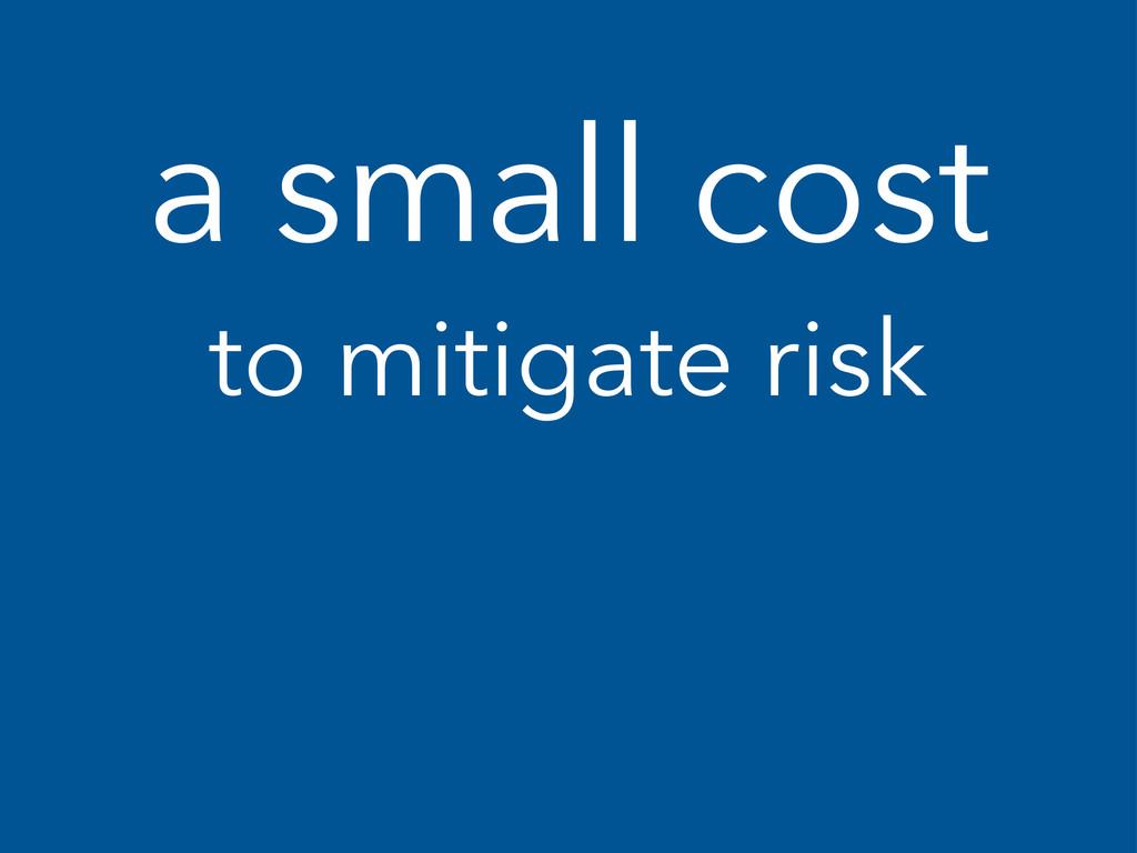 a small cost to mitigate risk