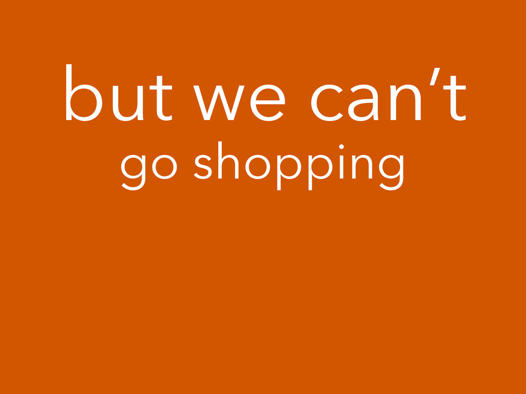 but we can't go shopping