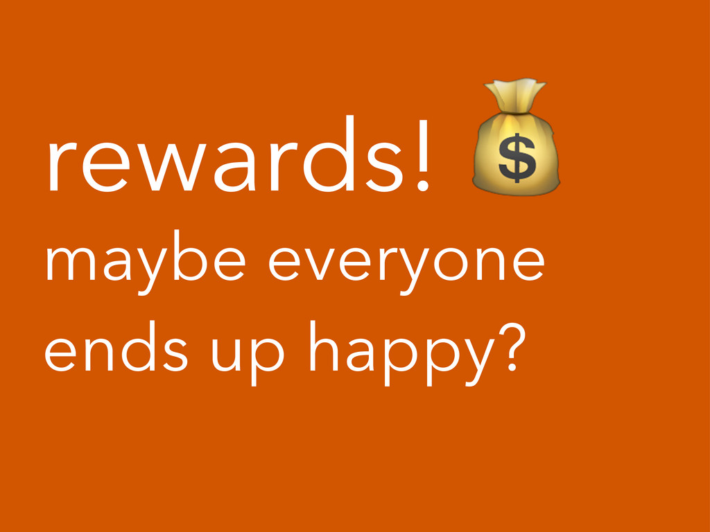 rewards!! maybe everyone ends up happy?