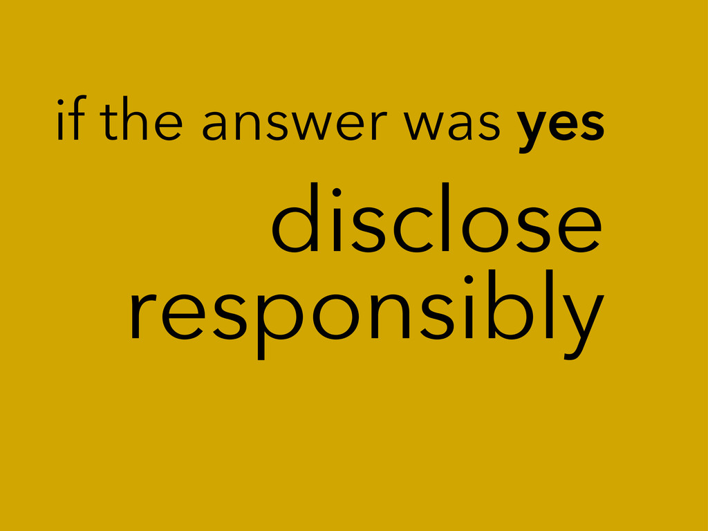disclose responsibly if the answer was yes