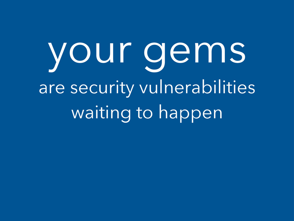 your gems are security vulnerabilities waiting ...