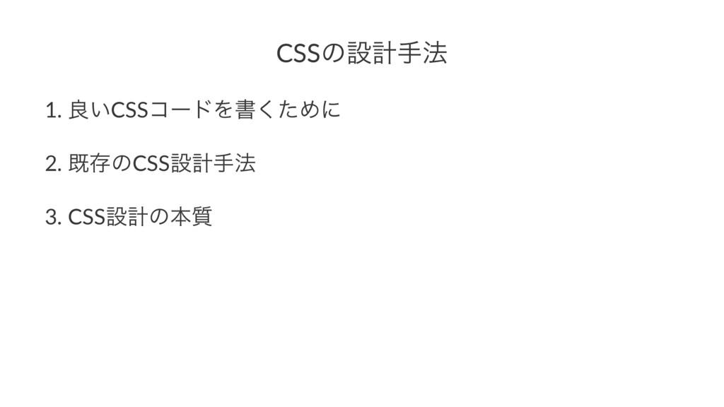 CSSͷઃܭख๏ 1. ྑ͍CSSίʔυΛॻͨ͘Ίʹ 2. طଘͷCSSઃܭख๏ 3. CSS...