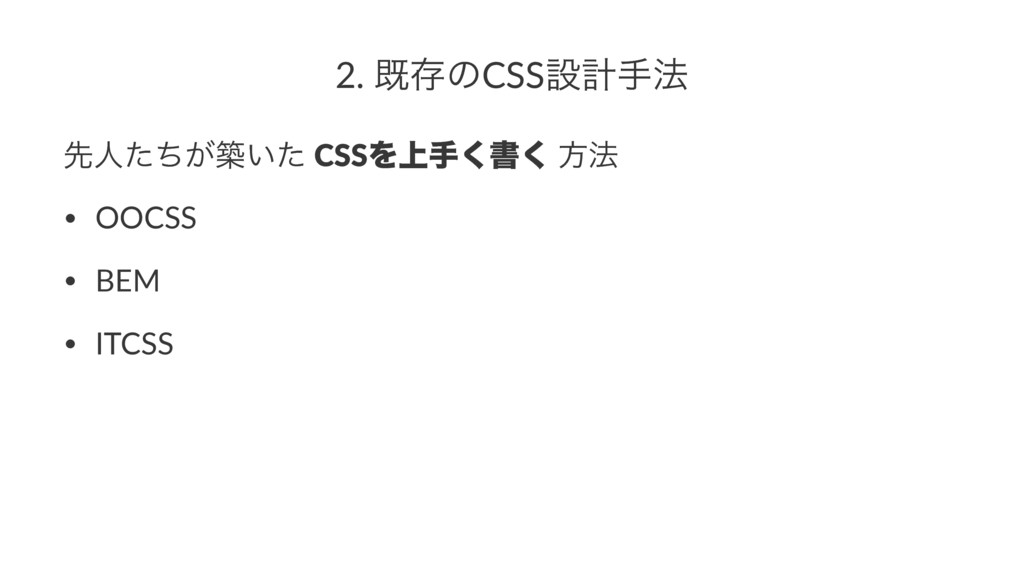2. طଘͷCSSઃܭख๏ ઌਓ͕ͨͪங͍ͨ CSSΛ্ख͘ॻ͘ ํ๏ • OOCSS • B...