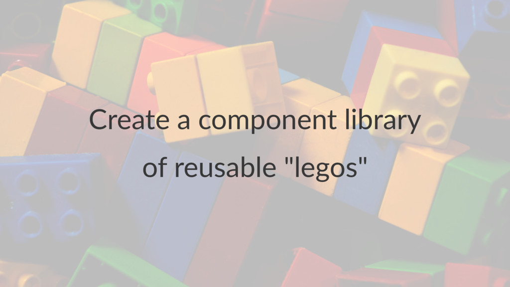 """Create a component library of reusable """"legos"""""""