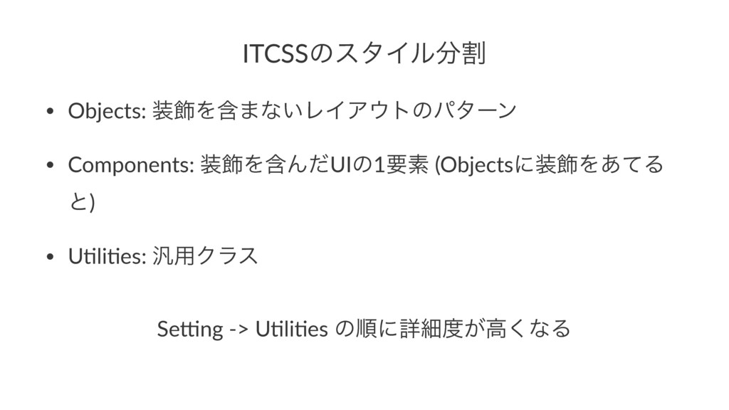 ITCSSͷελΠϧׂ • Objects: ০Λؚ·ͳ͍ϨΠΞτͷύλʔϯ • Com...