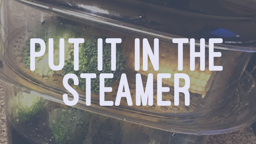 PUT IT IN THE STEAMER
