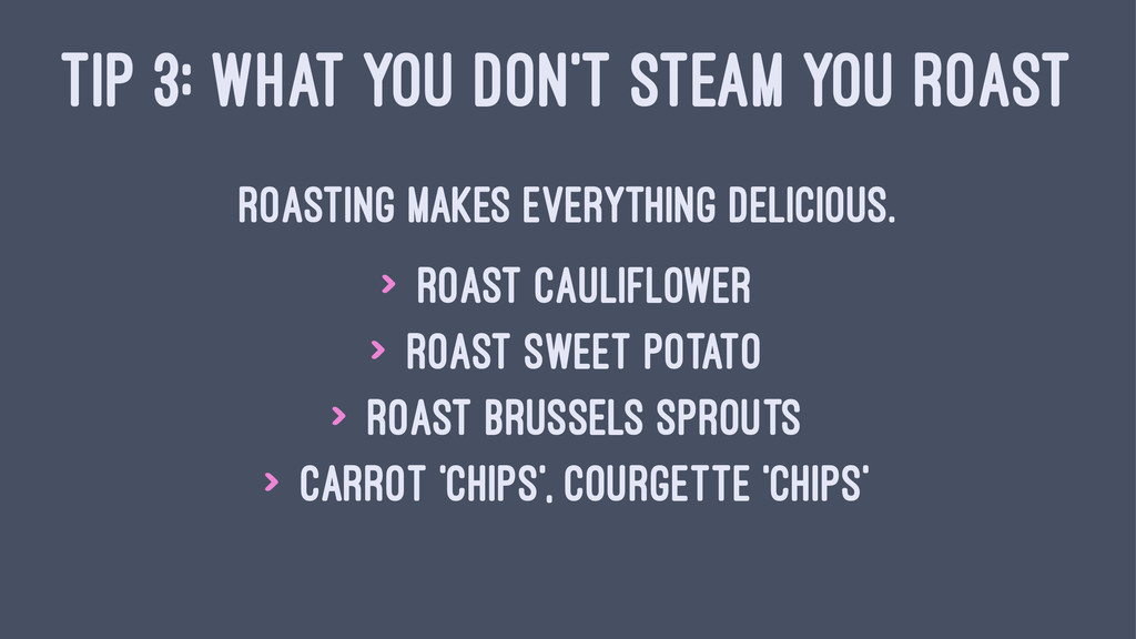 TIP 3: WHAT YOU DON'T STEAM YOU ROAST Roasting ...