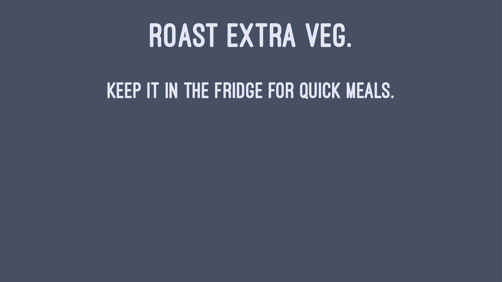 ROAST EXTRA VEG. Keep it in the fridge for quic...