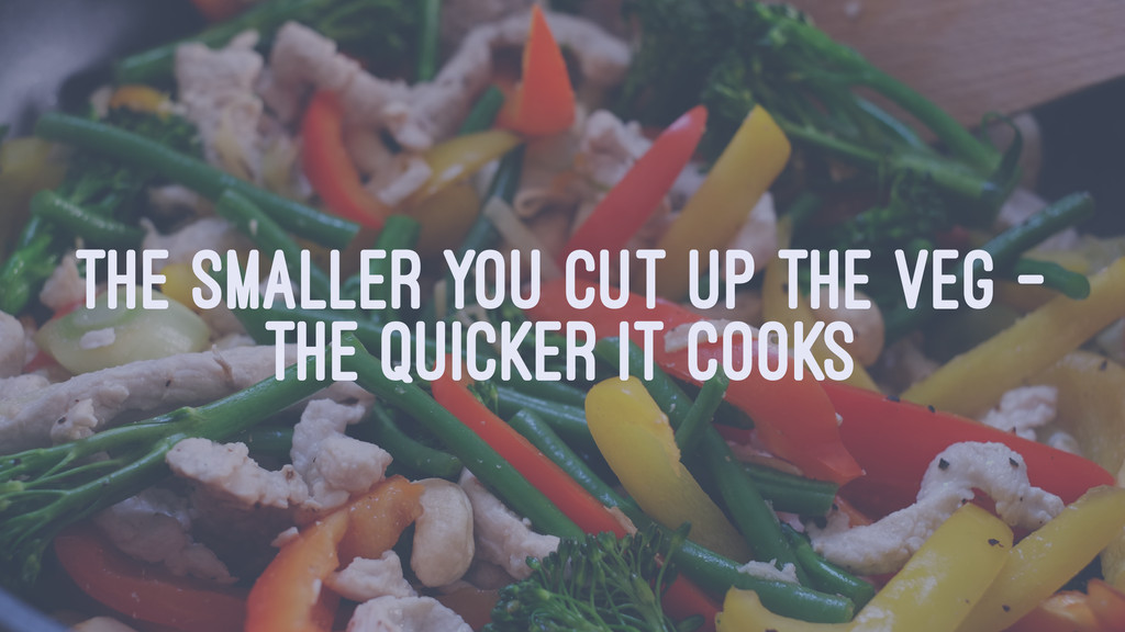 THE SMALLER YOU CUT UP THE VEG - THE QUICKER IT...