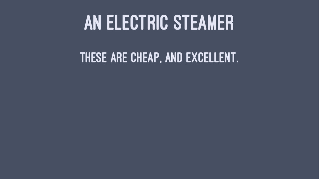 AN ELECTRIC STEAMER These are cheap, and excell...