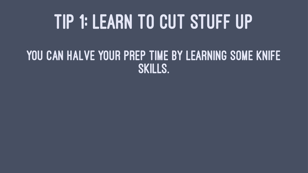 TIP 1: LEARN TO CUT STUFF UP You can halve your...