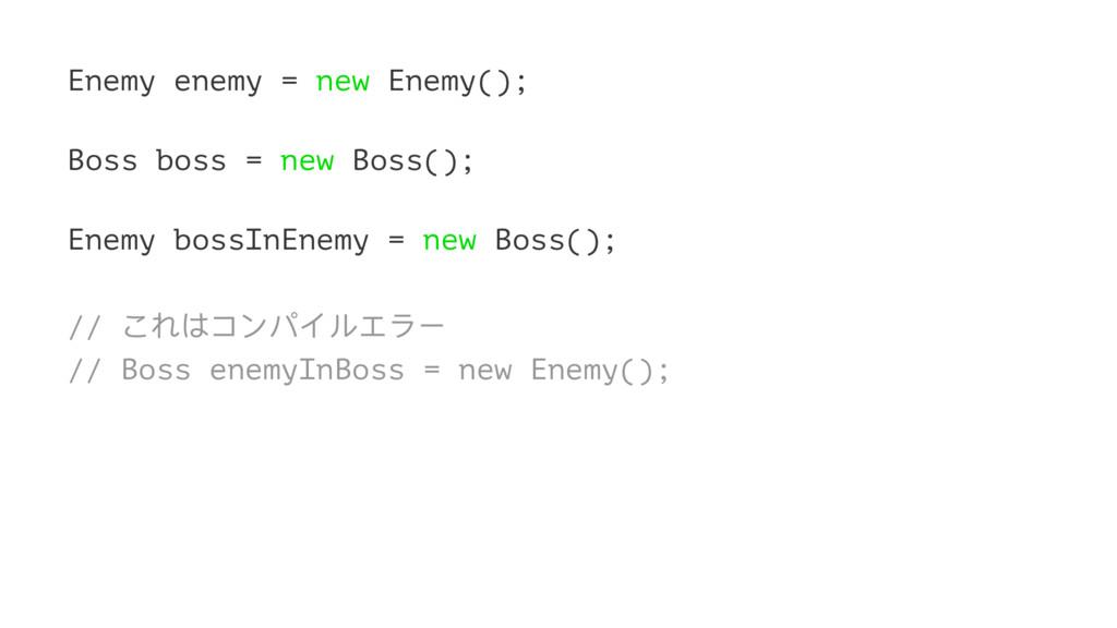 Enemy enemy = new Enemy(); Boss boss = new Boss...