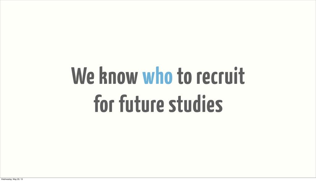 We know who to recruit for future studies Wedne...