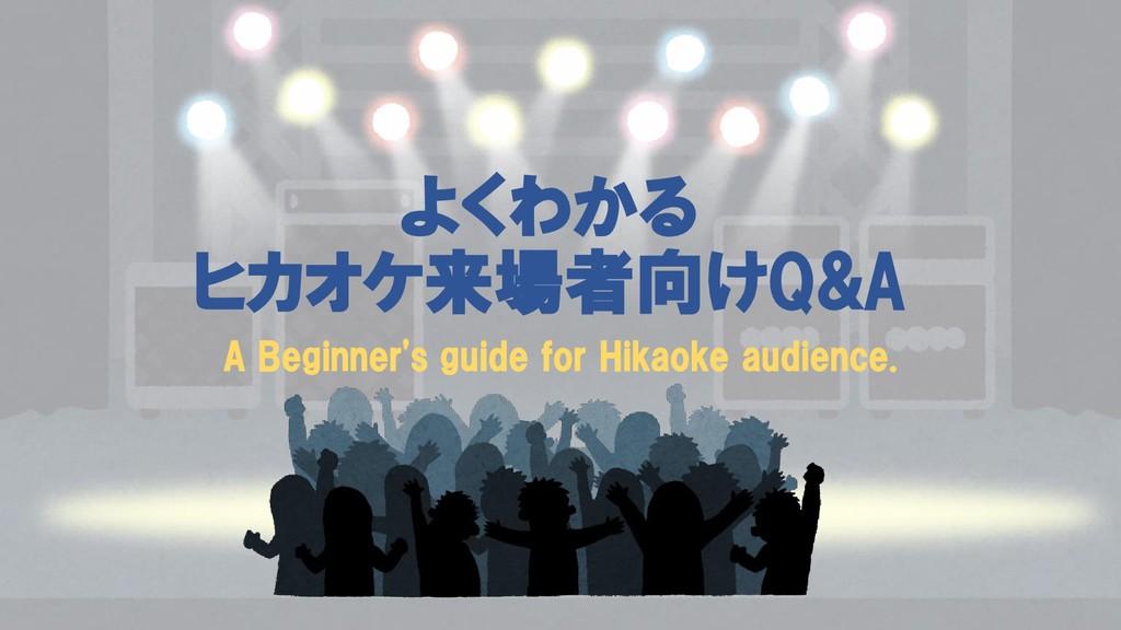 よくわかる ヒカオケ来場者向けQ&A A Beginner's guide for Hikao...