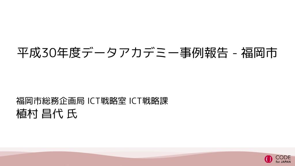 平成30年度データアカデミー事例報告 - 福岡市 福岡市総務企画局 ICT戦略室 ICT戦略課...