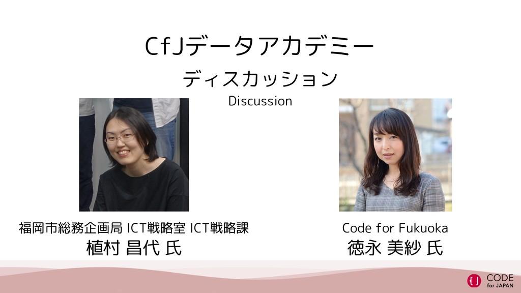 CfJデータアカデミー ディスカッション Discussion 福岡市総務企画局 ICT戦略室...