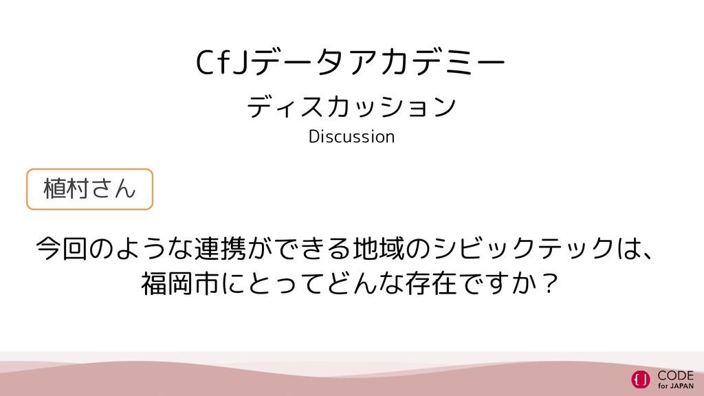 CfJデータアカデミー 今回のような連携ができる地域のシビックテックは、 福岡市にとってどんな...