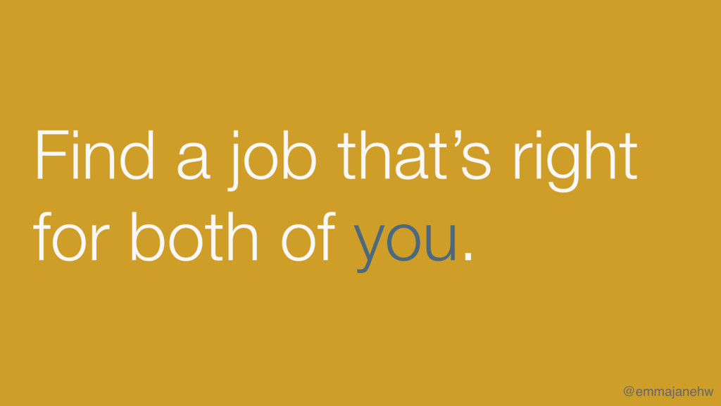 Find a job that's right for both of you. @emma...