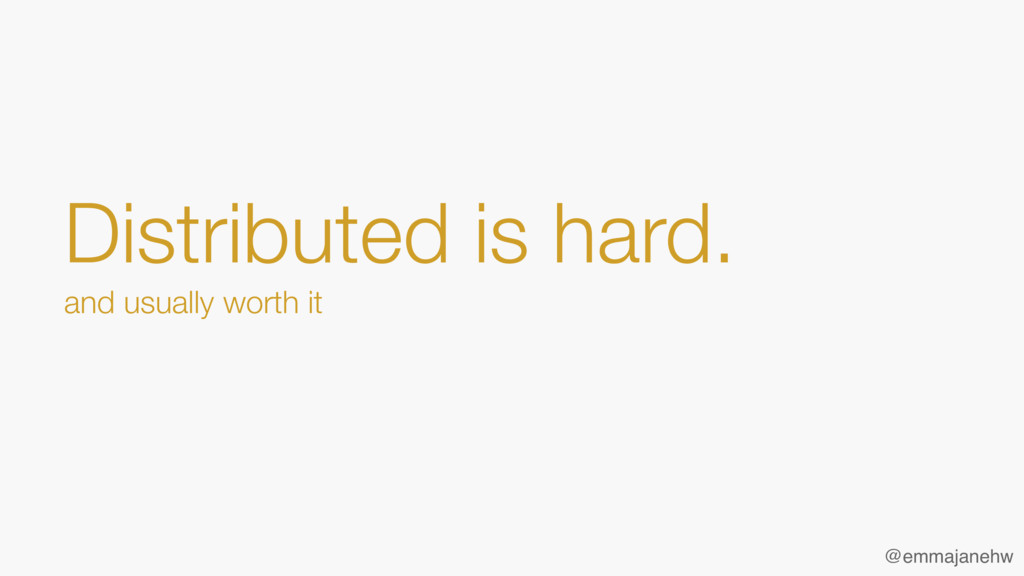 Distributed is hard. and usually worth it @emm...