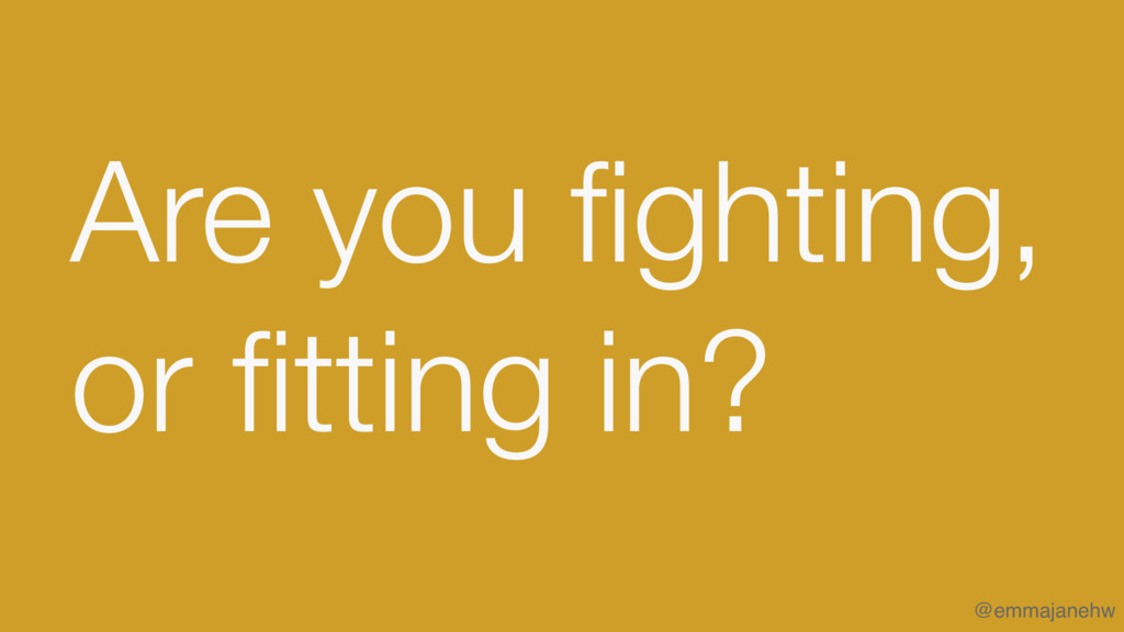 Are you fighting, or fitting in? @emmajanehw