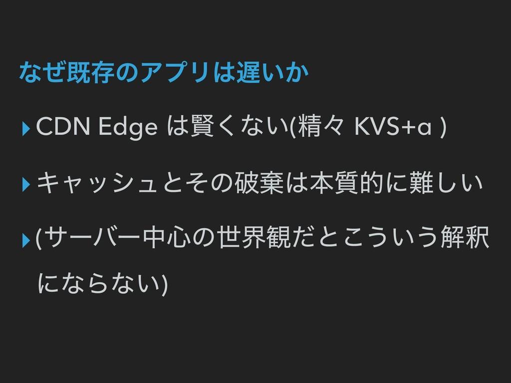 ͳͥطଘͷΞϓϦ͍͔ ▸CDN Edge ݡ͘ͳ͍(ਫ਼ʑ KVS+α ) ▸Ωϟογϡͱ...