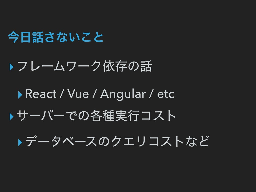 ࠓ೔࿩͞ͳ͍͜ͱ ▸ϑϨʔϜϫʔΫґଘͷ࿩ ▸React / Vue / Angular / ...