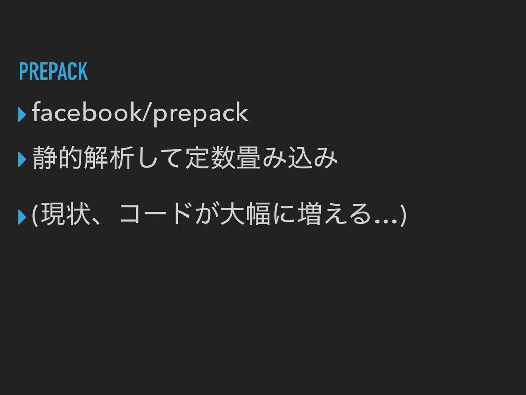 PREPACK ▸facebook/prepack ▸੩తղੳͯ͠ఆΈࠐΈ ▸(ݱঢ়ɺίʔ...