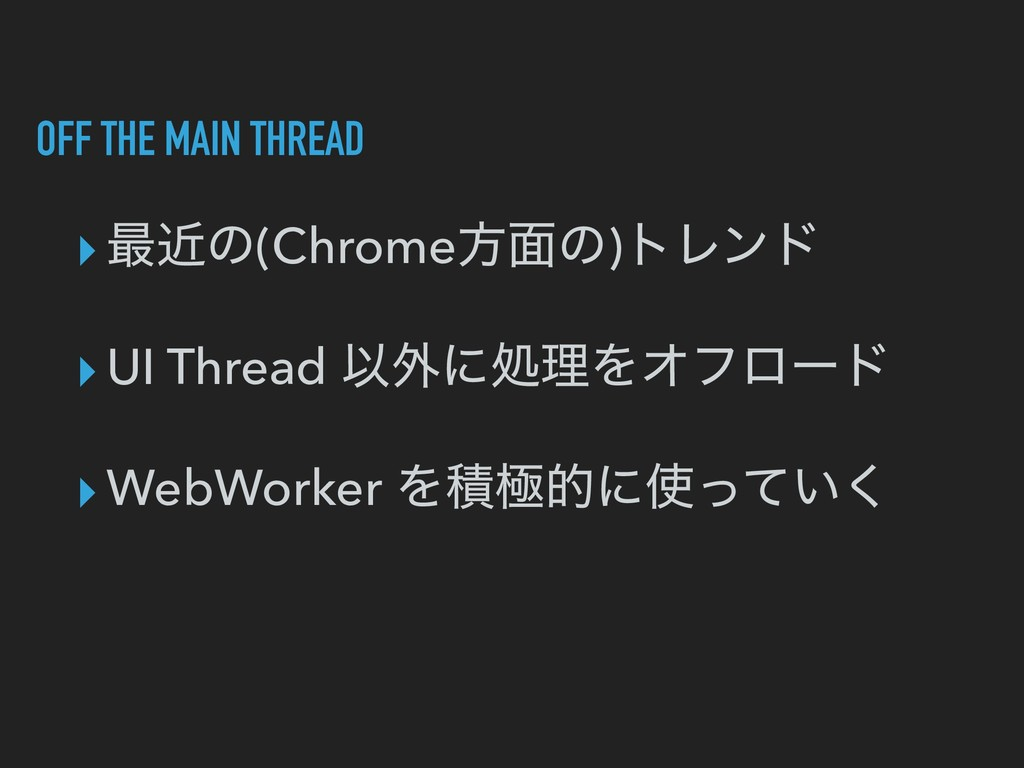 OFF THE MAIN THREAD ▸࠷ۙͷ(Chromeํ໘ͷ)τϨϯυ ▸UI Thr...
