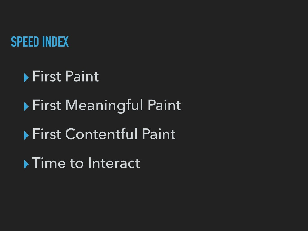 SPEED INDEX ▸First Paint ▸First Meaningful Pain...
