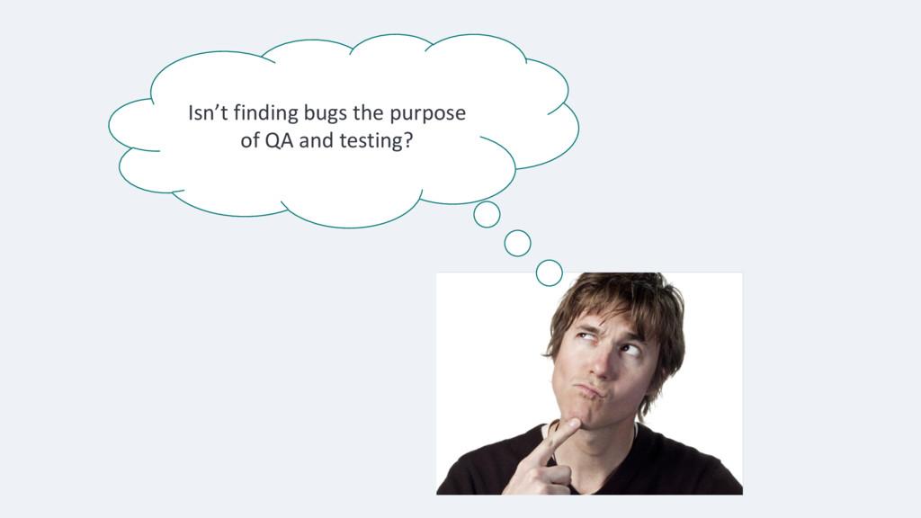 Isn't finding bugs the purpose of QA and testin...