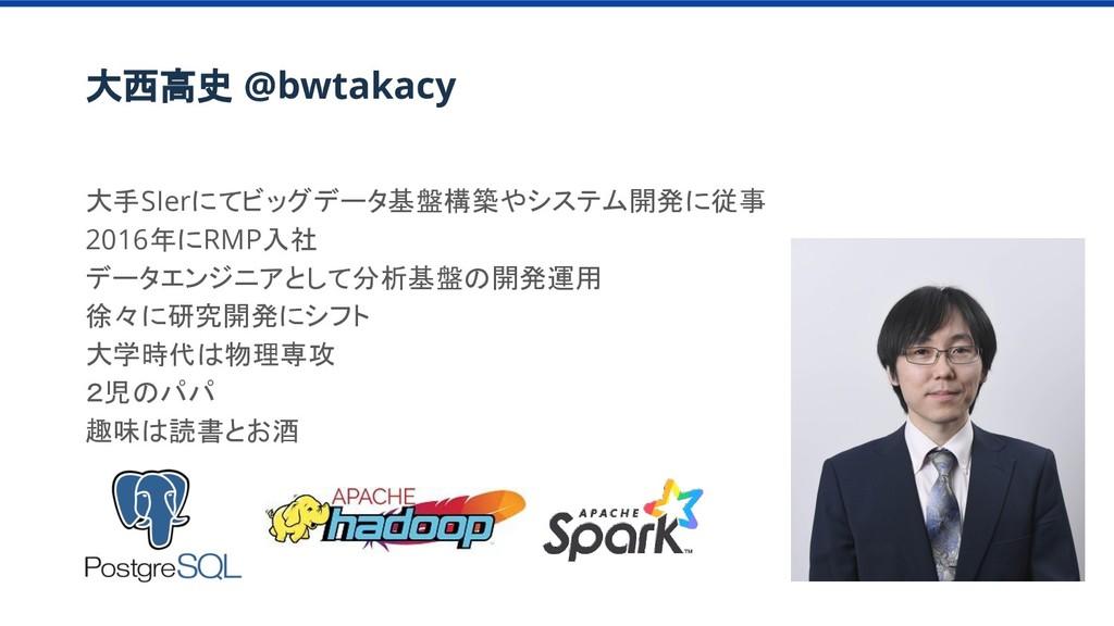 大西高史 @bwtakacy 大手SIerにてビッグデータ基盤構築やシステム開発に従事 201...