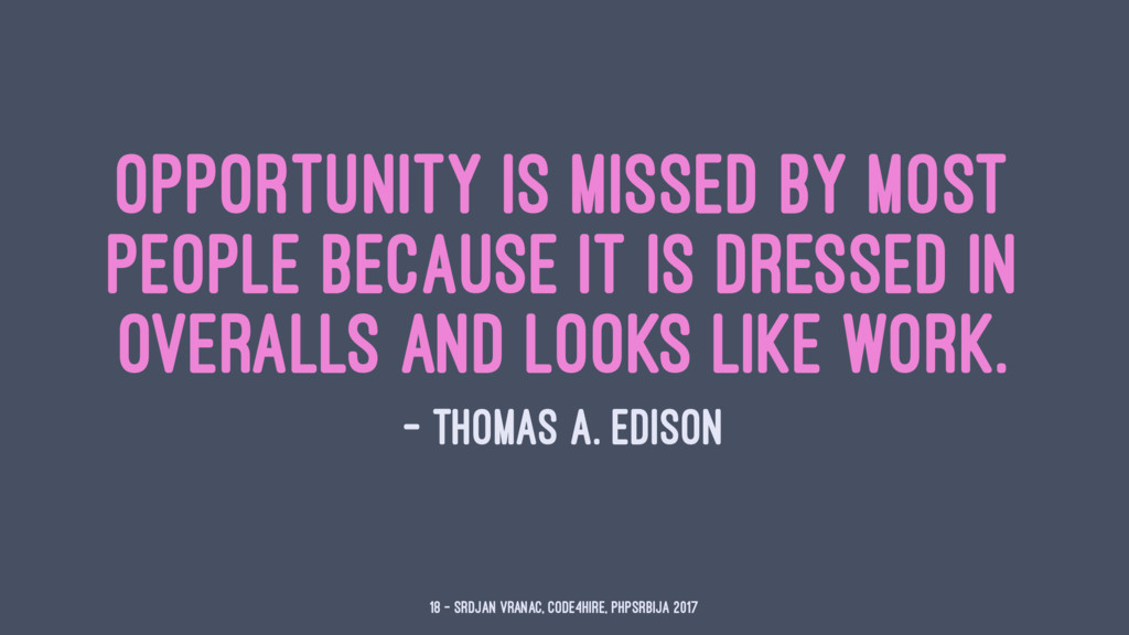 Opportunity is missed by most people because it...
