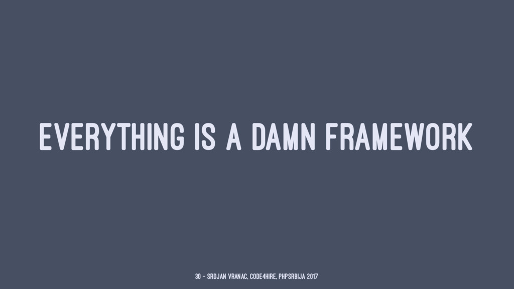 EVERYTHING IS A DAMN FRAMEWORK 30 — Srdjan Vran...
