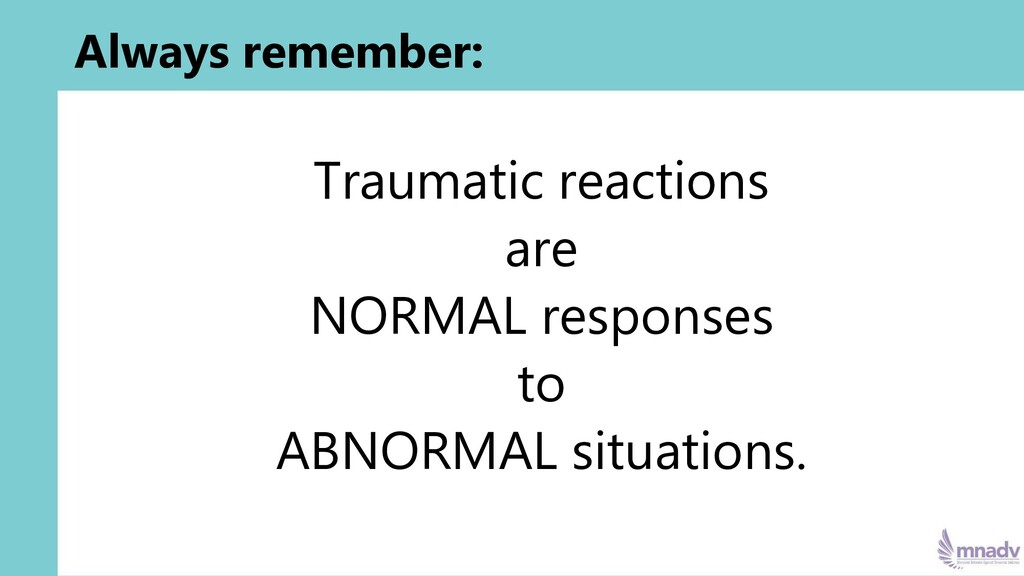 Always remember: Traumatic reactions are NORMAL...