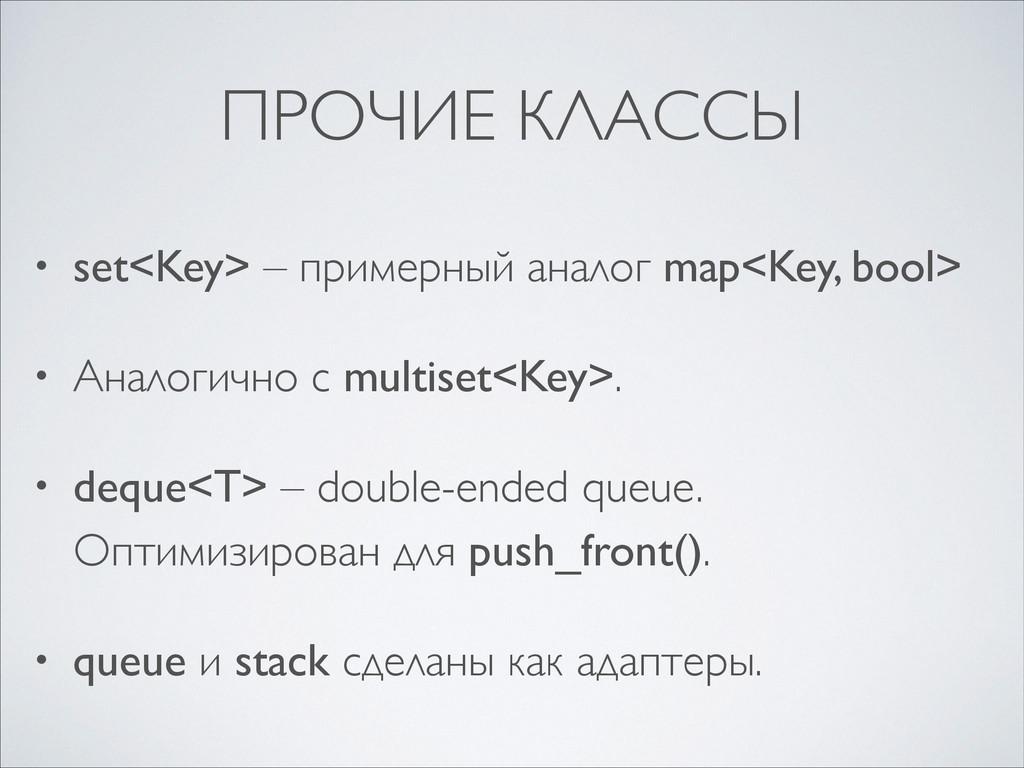 ПРОЧИЕ КЛАССЫ • set<Key> – примерный аналог map...