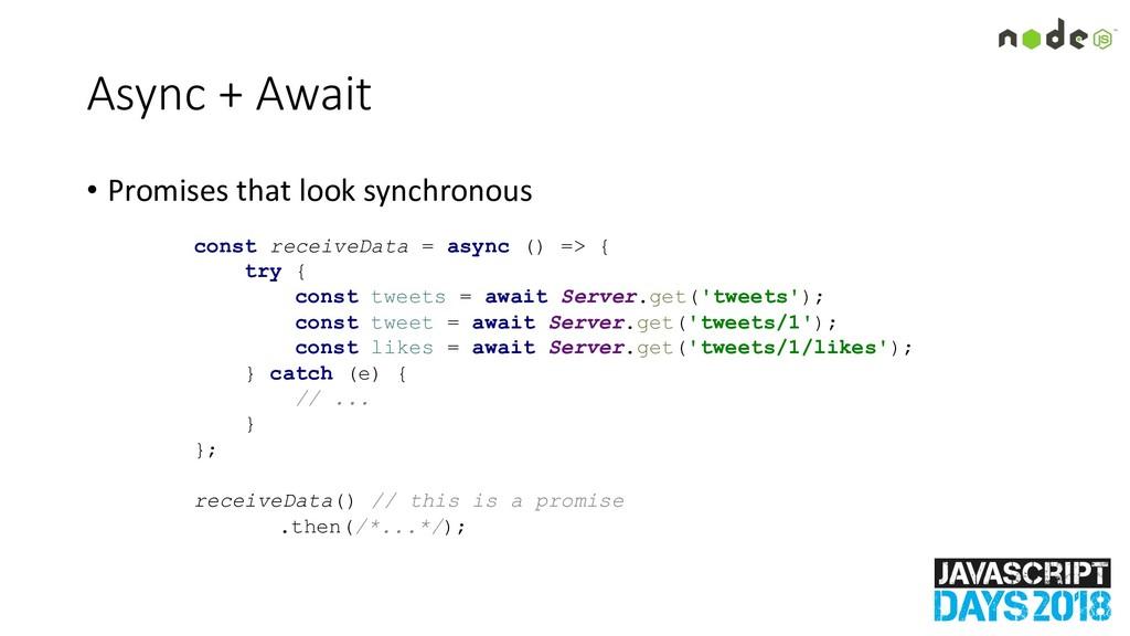 Async + Await • Promises that look synchronous ...