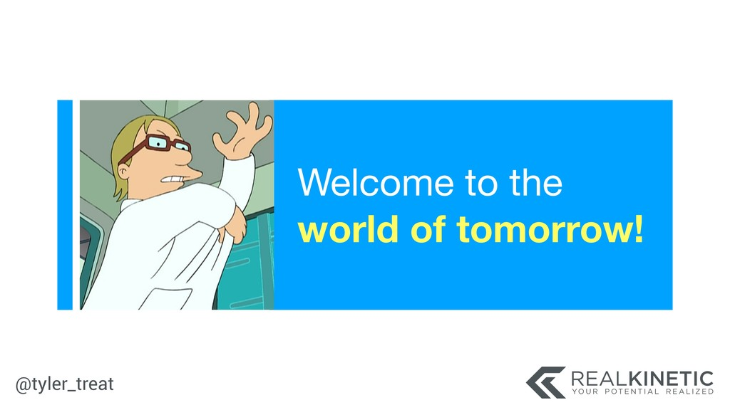 @tyler_treat Welcome to the world of tomorrow!