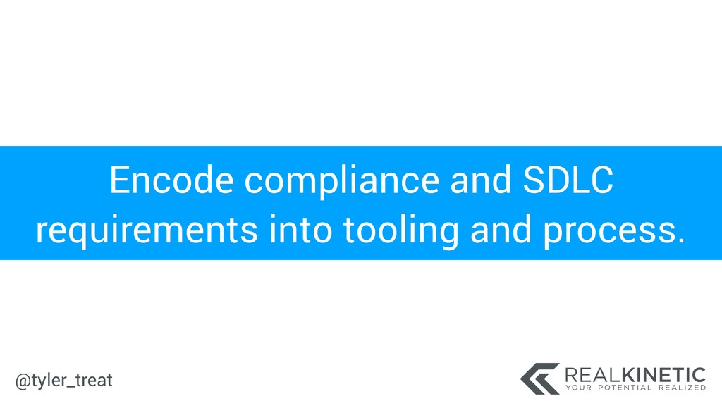 @tyler_treat Encode compliance and SDLC require...